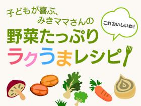 「これおいしいね!」子供が喜ぶ、みきママさんの野菜たっぷりラクうまレシピ!