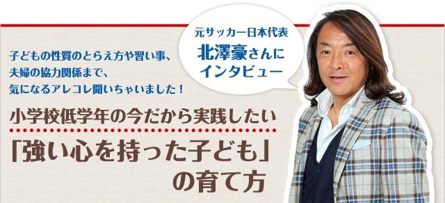 元サッカー日本代表・北澤豪さんにインタビュー 子どもの性質のとらえ方や習い事、夫婦の協力関係まで、気になるアレコレ聞いちゃいました! 小学校低学年の今だから実践したい「強い心を持った子ども」の育て方