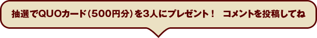 抽選でQUOカード(500円分)を3人にプレゼント!コメントを投稿してね