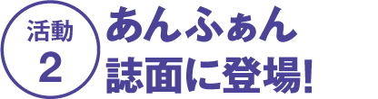 活動2 あんふぁん誌面に登場!