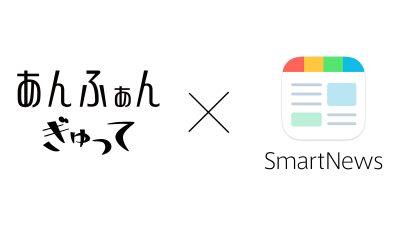 あんふぁん・ぎゅってのスマートニュース専用チャンネルがオープン!